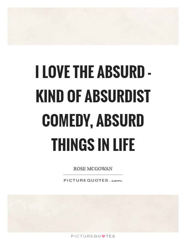 I love the absurd - kind of absurdist comedy, absurd things in life Picture Quote #1