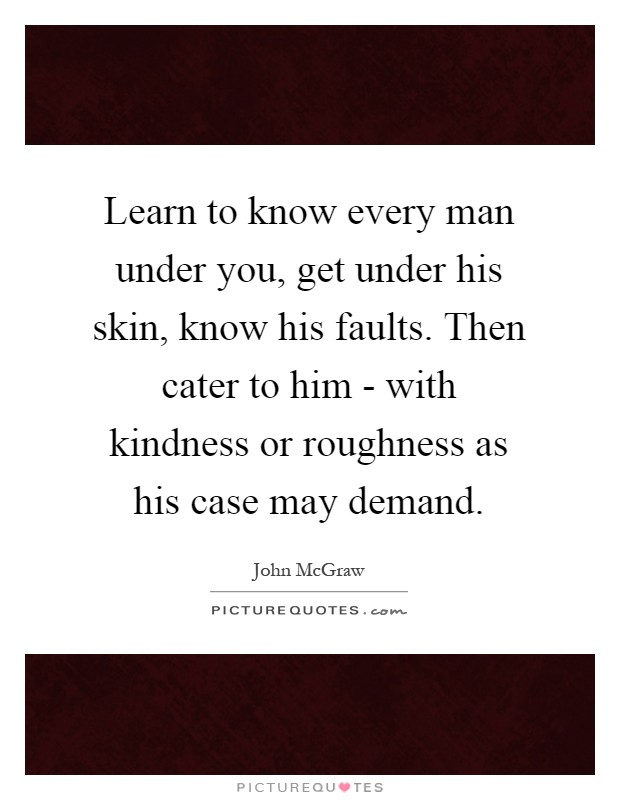 Learn to know every man under you, get under his skin, know his faults. Then cater to him - with kindness or roughness as his case may demand Picture Quote #1