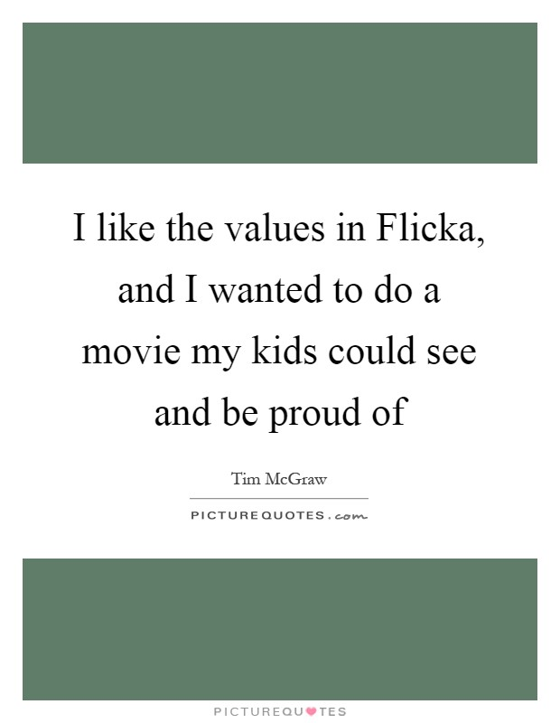 I like the values in Flicka, and I wanted to do a movie my kids could see and be proud of Picture Quote #1