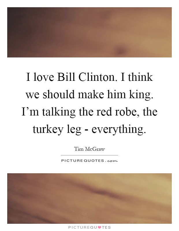 I love Bill Clinton. I think we should make him king. I'm talking the red robe, the turkey leg - everything Picture Quote #1