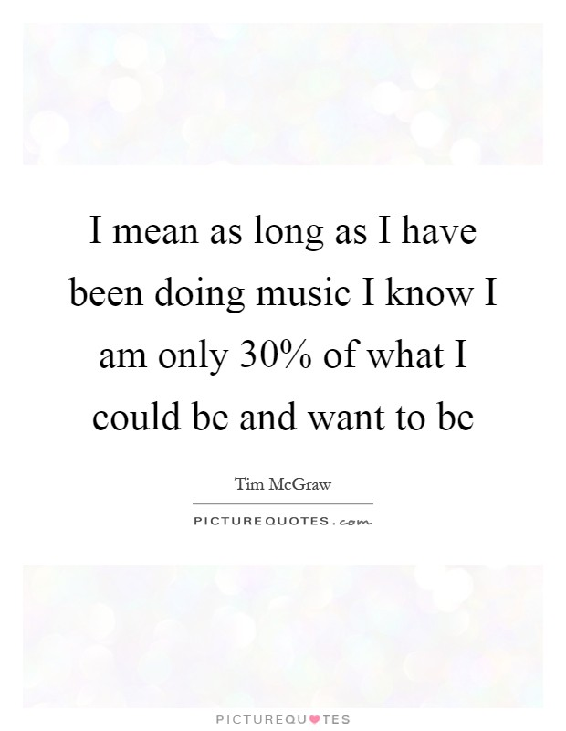 I mean as long as I have been doing music I know I am only 30% of what I could be and want to be Picture Quote #1