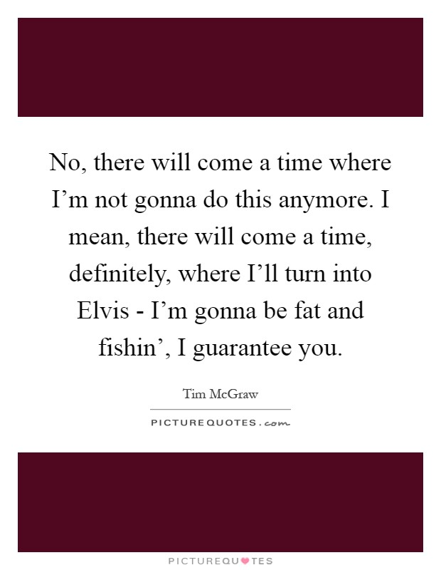 No, there will come a time where I'm not gonna do this anymore. I mean, there will come a time, definitely, where I'll turn into Elvis - I'm gonna be fat and fishin', I guarantee you Picture Quote #1