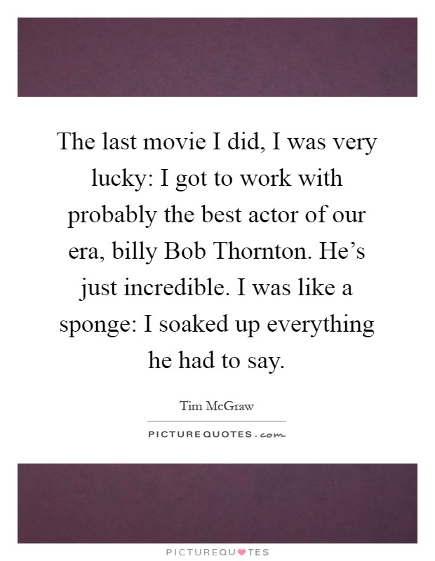 The last movie I did, I was very lucky: I got to work with probably the best actor of our era, billy Bob Thornton. He's just incredible. I was like a sponge: I soaked up everything he had to say Picture Quote #1