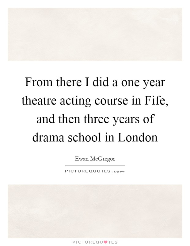 From there I did a one year theatre acting course in Fife, and then three years of drama school in London Picture Quote #1
