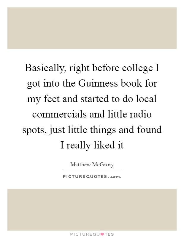 Basically, right before college I got into the Guinness book for my feet and started to do local commercials and little radio spots, just little things and found I really liked it Picture Quote #1