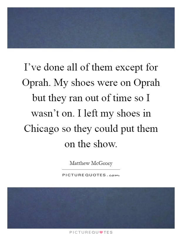 I've done all of them except for Oprah. My shoes were on Oprah but they ran out of time so I wasn't on. I left my shoes in Chicago so they could put them on the show Picture Quote #1