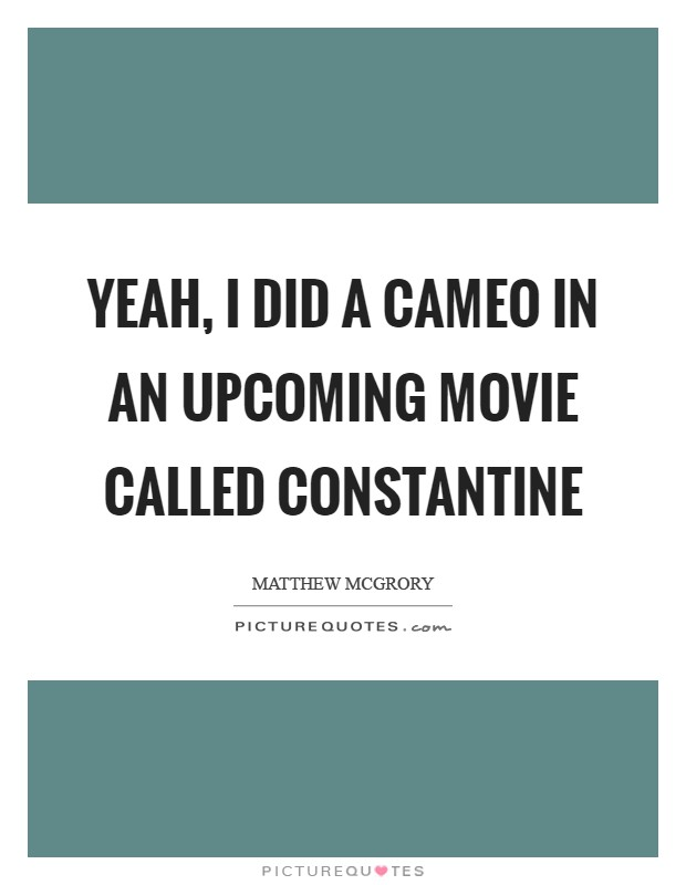 Yeah, I did a cameo in an upcoming movie called Constantine Picture Quote #1
