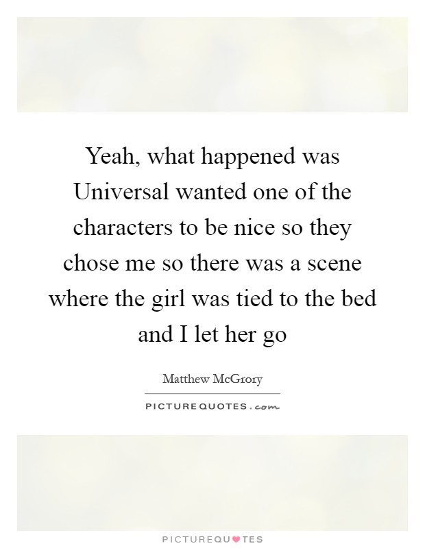 Yeah, what happened was Universal wanted one of the characters to be nice so they chose me so there was a scene where the girl was tied to the bed and I let her go Picture Quote #1