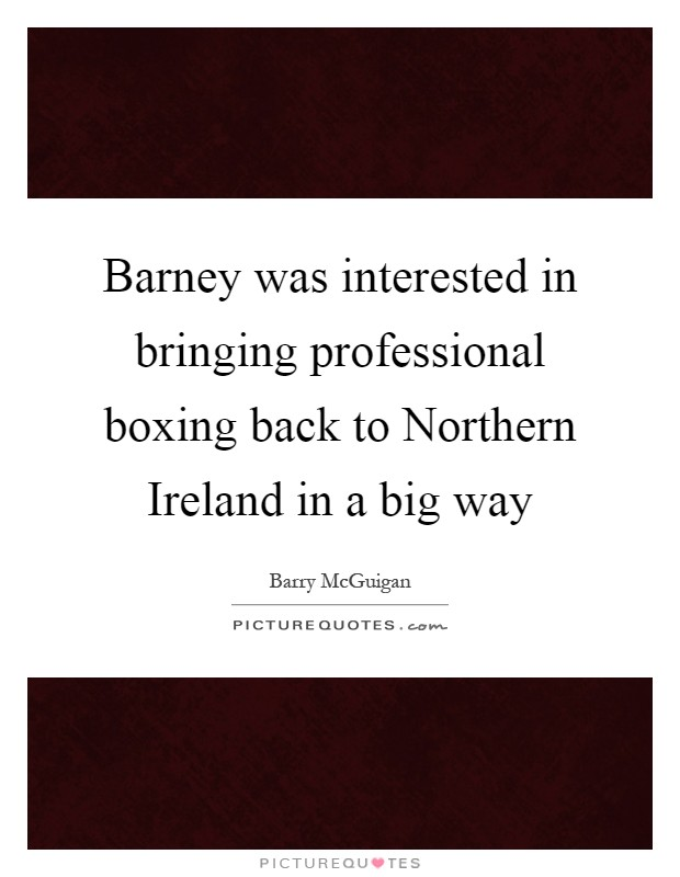 Barney was interested in bringing professional boxing back to Northern Ireland in a big way Picture Quote #1