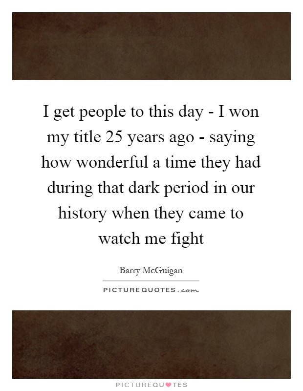 I get people to this day - I won my title 25 years ago - saying how wonderful a time they had during that dark period in our history when they came to watch me fight Picture Quote #1
