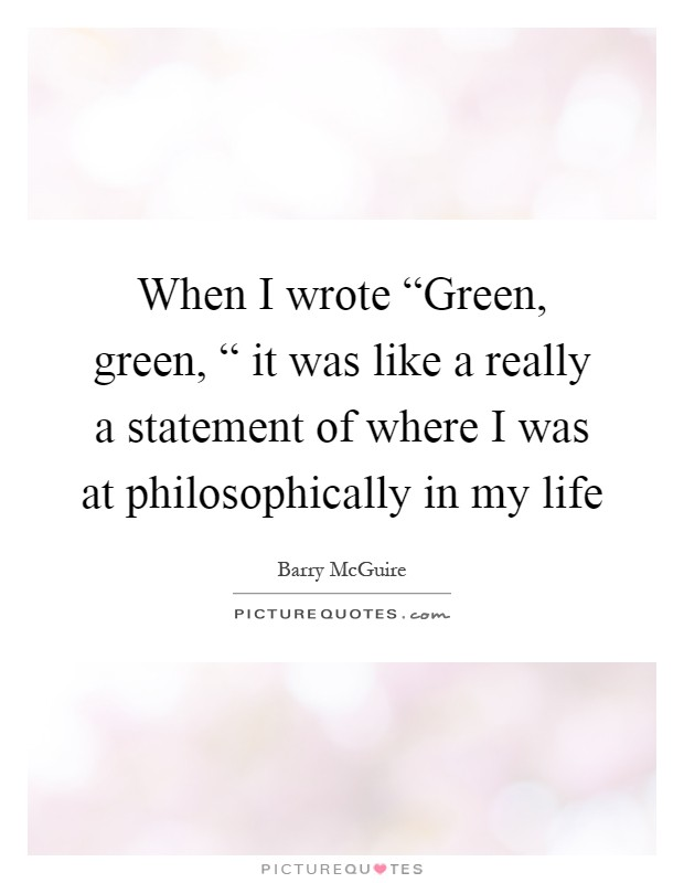 "When I wrote ""Green, green, "" it was like a really a statement of where I was at philosophically in my life Picture Quote #1"
