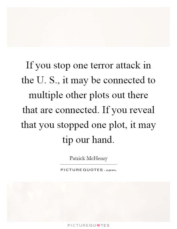 If you stop one terror attack in the U. S., it may be connected to multiple other plots out there that are connected. If you reveal that you stopped one plot, it may tip our hand Picture Quote #1