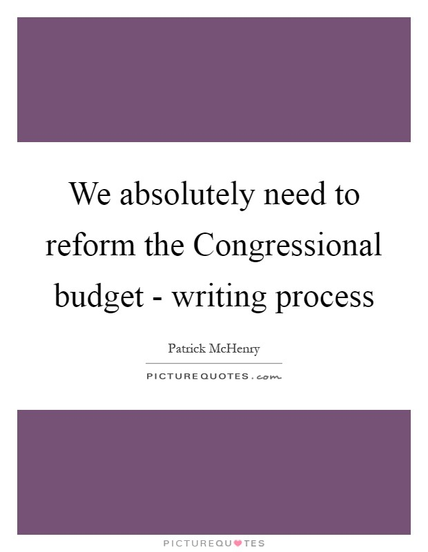 We absolutely need to reform the Congressional budget - writing process Picture Quote #1