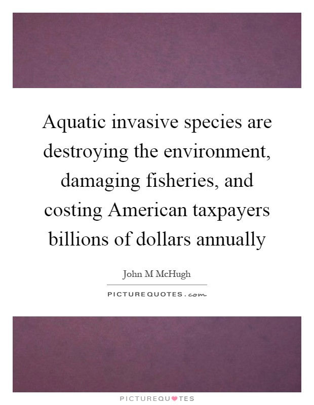 Aquatic invasive species are destroying the environment, damaging fisheries, and costing American taxpayers billions of dollars annually Picture Quote #1