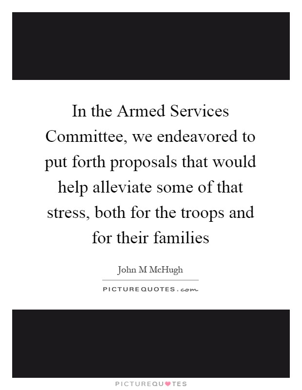 In the Armed Services Committee, we endeavored to put forth proposals that would help alleviate some of that stress, both for the troops and for their families Picture Quote #1