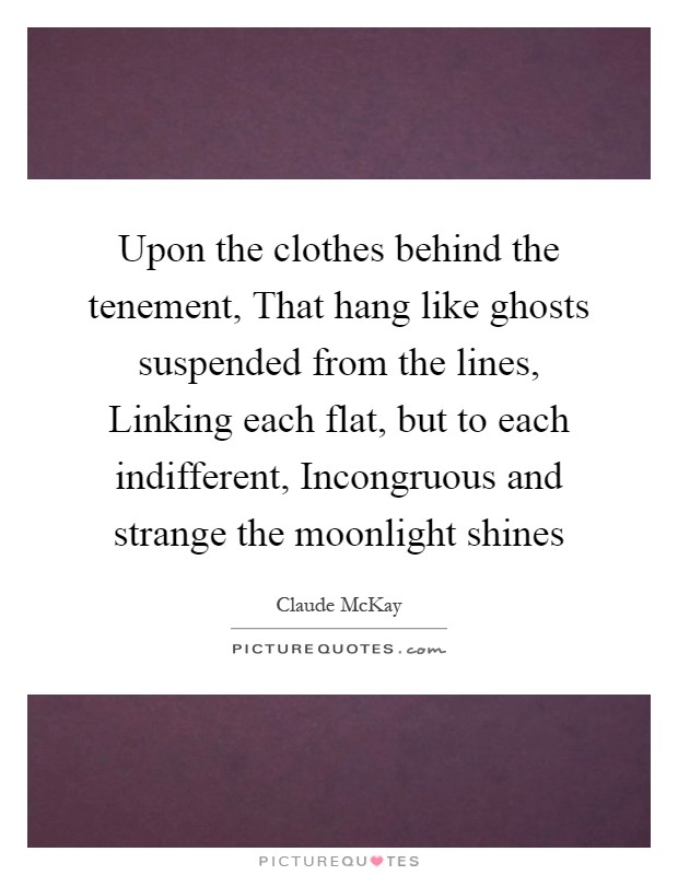 Upon the clothes behind the tenement, That hang like ghosts suspended from the lines, Linking each flat, but to each indifferent, Incongruous and strange the moonlight shines Picture Quote #1