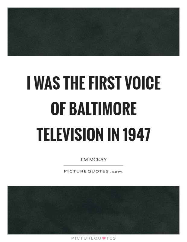 I was the first voice of Baltimore television in 1947 Picture Quote #1