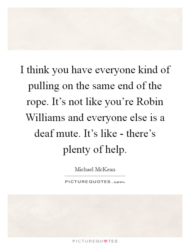 I think you have everyone kind of pulling on the same end of the rope. It's not like you're Robin Williams and everyone else is a deaf mute. It's like - there's plenty of help Picture Quote #1