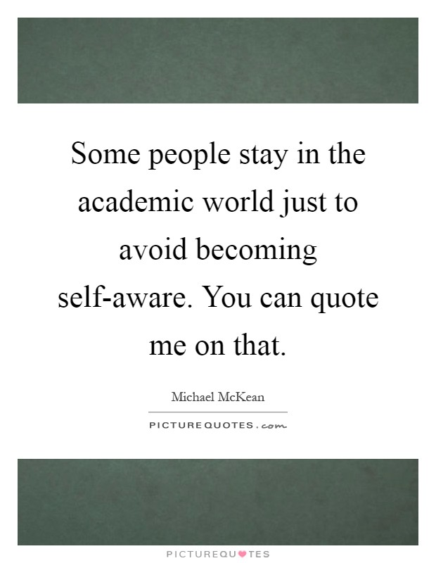 Some people stay in the academic world just to avoid becoming self-aware. You can quote me on that Picture Quote #1