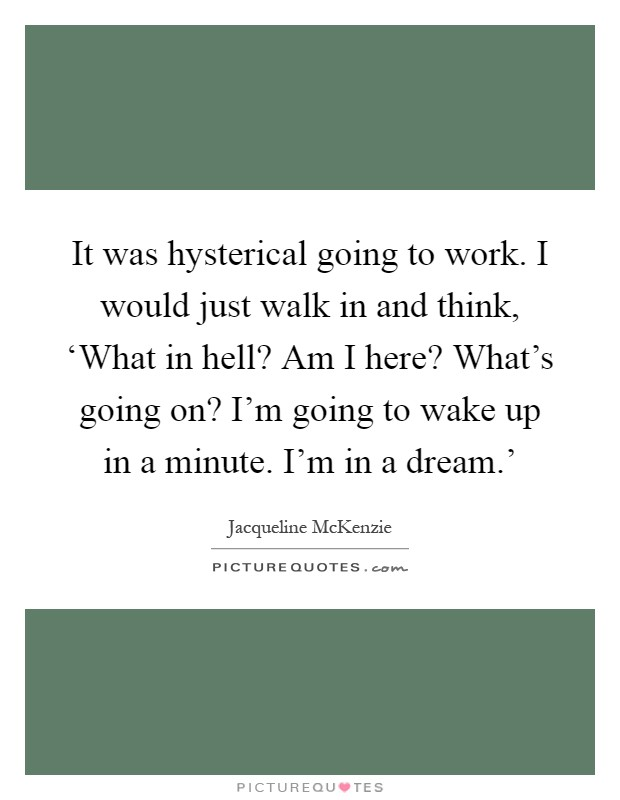It was hysterical going to work. I would just walk in and think, 'What in hell? Am I here? What's going on? I'm going to wake up in a minute. I'm in a dream.' Picture Quote #1