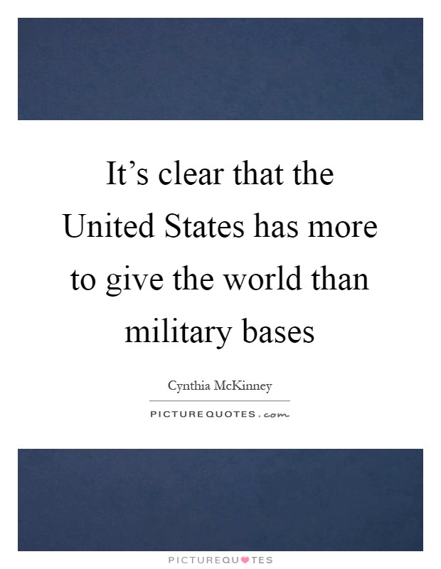 It's clear that the United States has more to give the world than military bases Picture Quote #1