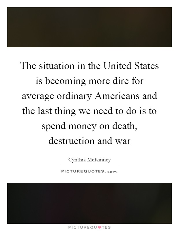 The situation in the United States is becoming more dire for average ordinary Americans and the last thing we need to do is to spend money on death, destruction and war Picture Quote #1