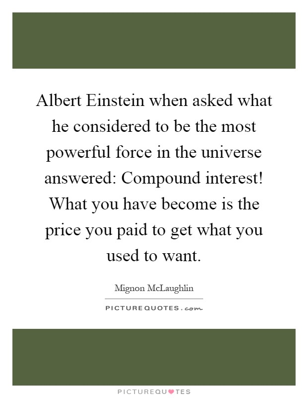 Albert Einstein when asked what he considered to be the most powerful force in the universe answered: Compound interest! What you have become is the price you paid to get what you used to want Picture Quote #1
