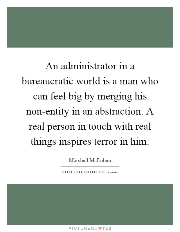 An administrator in a bureaucratic world is a man who can feel big by merging his non-entity in an abstraction. A real person in touch with real things inspires terror in him Picture Quote #1
