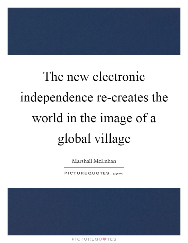 The new electronic independence re-creates the world in the image of a global village Picture Quote #1