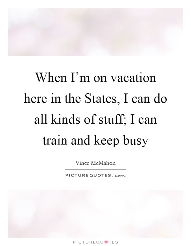 When I'm on vacation here in the States, I can do all kinds of stuff; I can train and keep busy Picture Quote #1