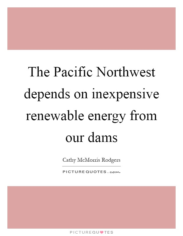 The Pacific Northwest depends on inexpensive renewable energy from our dams Picture Quote #1
