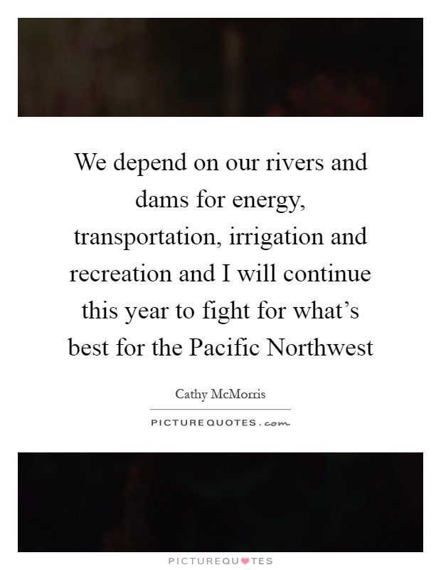 We depend on our rivers and dams for energy, transportation, irrigation and recreation and I will continue this year to fight for what's best for the Pacific Northwest Picture Quote #1