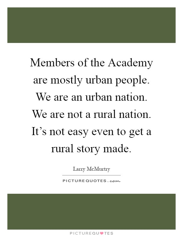 Members of the Academy are mostly urban people. We are an urban nation. We are not a rural nation. It's not easy even to get a rural story made Picture Quote #1
