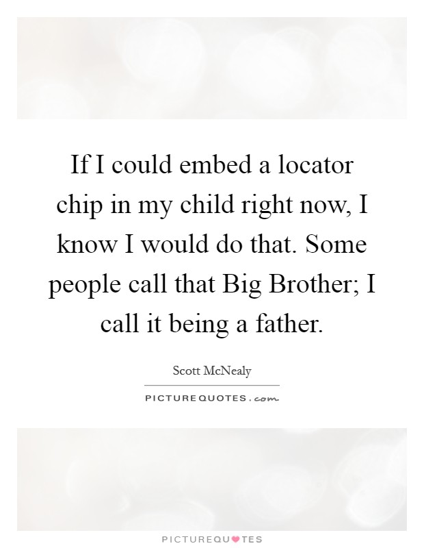 If I could embed a locator chip in my child right now, I know I would do that. Some people call that Big Brother; I call it being a father Picture Quote #1