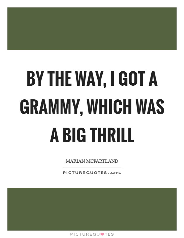 By the way, I got a Grammy, which was a big thrill Picture Quote #1