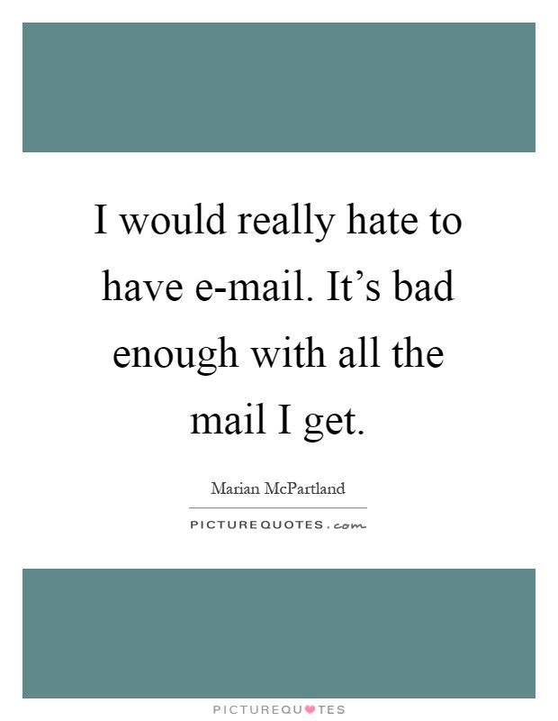 I would really hate to have e-mail. It's bad enough with all the mail I get Picture Quote #1