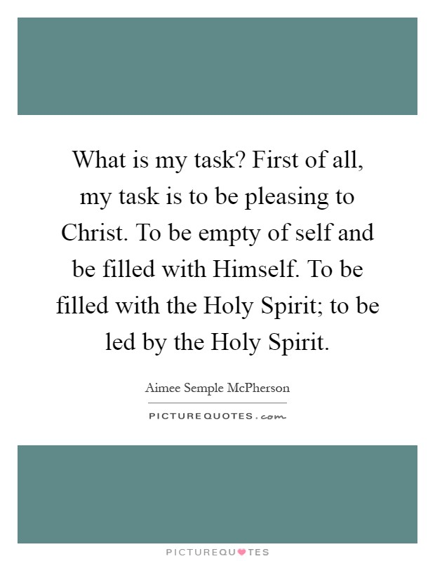 What is my task? First of all, my task is to be pleasing to Christ. To be empty of self and be filled with Himself. To be filled with the Holy Spirit; to be led by the Holy Spirit Picture Quote #1