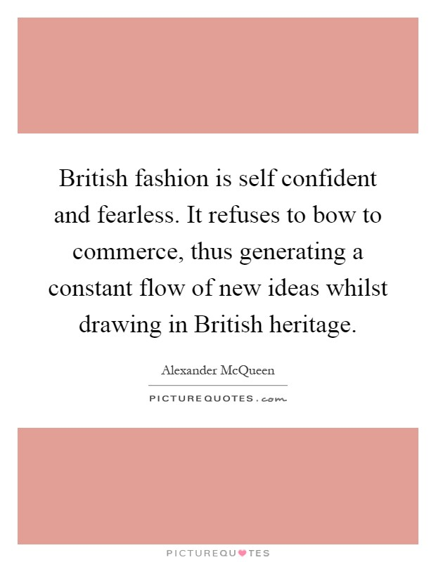 British fashion is self confident and fearless. It refuses to bow to commerce, thus generating a constant flow of new ideas whilst drawing in British heritage Picture Quote #1