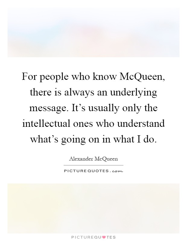For people who know McQueen, there is always an underlying message. It's usually only the intellectual ones who understand what's going on in what I do Picture Quote #1