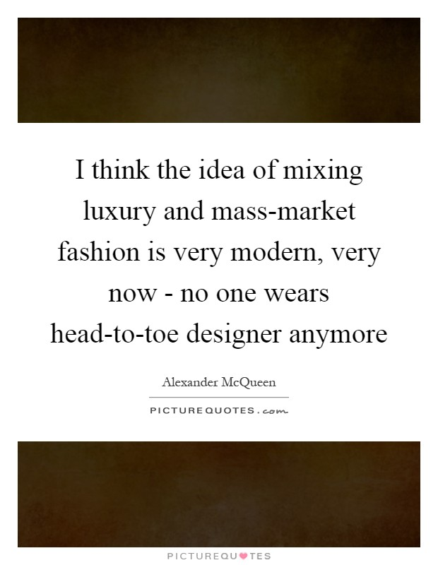 I think the idea of mixing luxury and mass-market fashion is very modern, very now - no one wears head-to-toe designer anymore Picture Quote #1