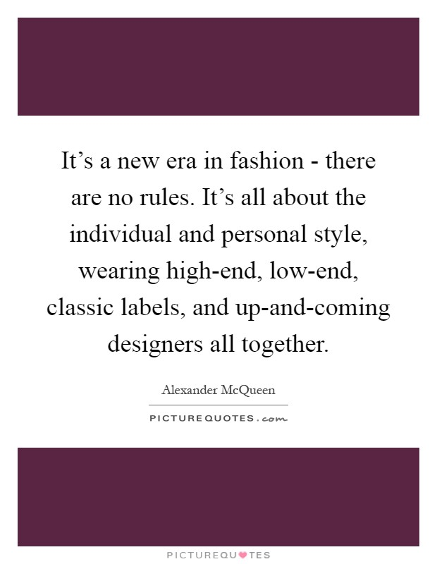 It's a new era in fashion - there are no rules. It's all about the individual and personal style, wearing high-end, low-end, classic labels, and up-and-coming designers all together Picture Quote #1