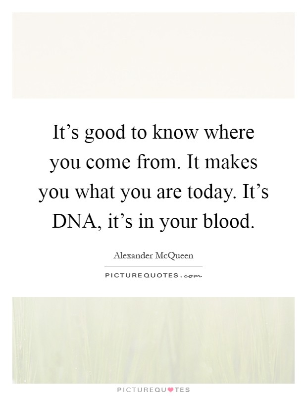 It's good to know where you come from. It makes you what you are today. It's DNA, it's in your blood Picture Quote #1