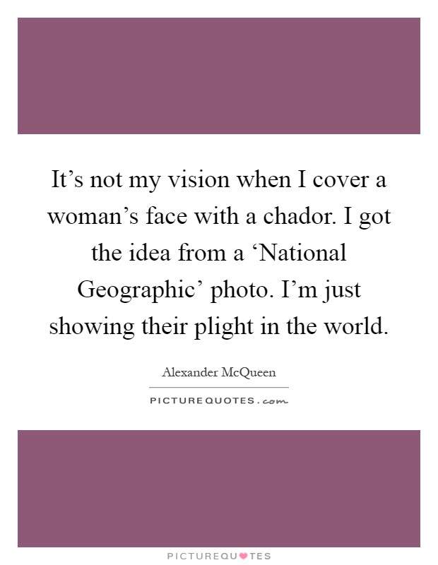 It's not my vision when I cover a woman's face with a chador. I got the idea from a 'National Geographic' photo. I'm just showing their plight in the world Picture Quote #1