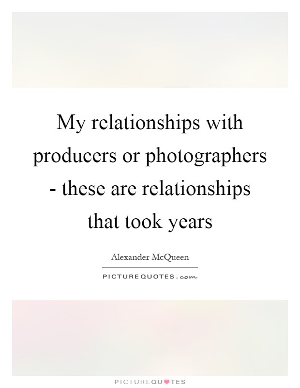 My relationships with producers or photographers - these are relationships that took years Picture Quote #1