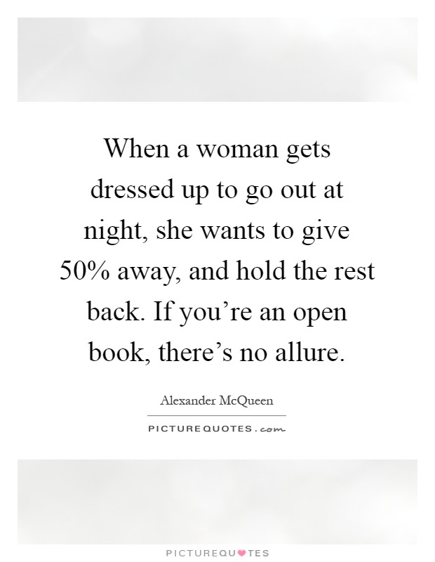 When a woman gets dressed up to go out at night, she wants to give 50% away, and hold the rest back. If you're an open book, there's no allure Picture Quote #1