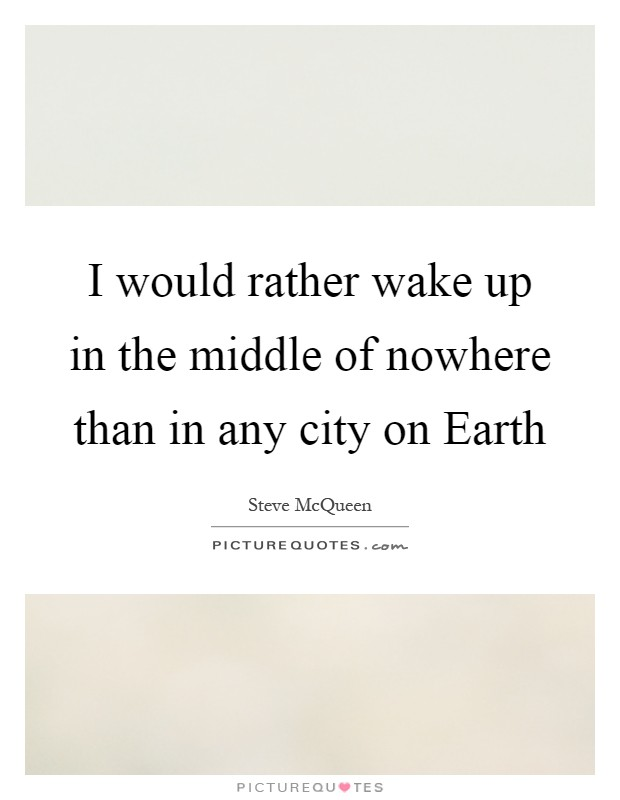 I would rather wake up in the middle of nowhere than in any city on Earth Picture Quote #1