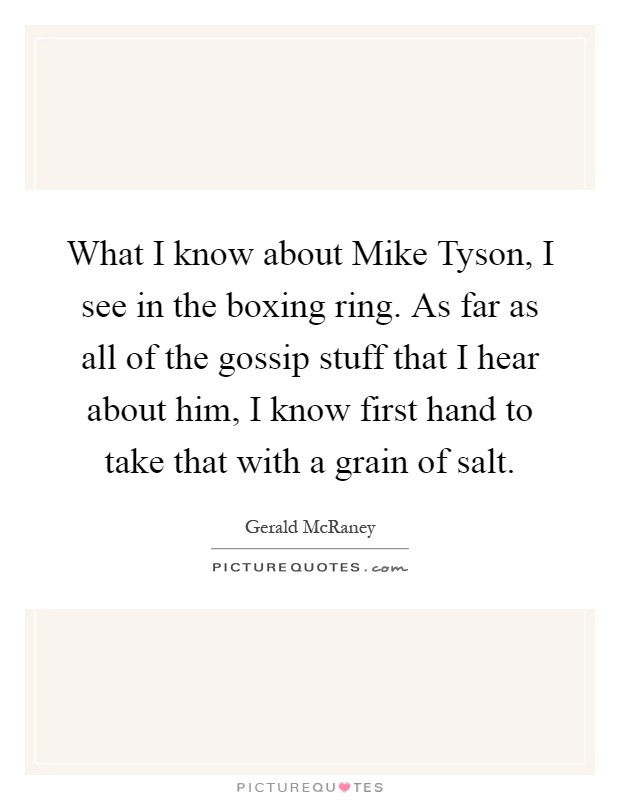 What I know about Mike Tyson, I see in the boxing ring. As far as all of the gossip stuff that I hear about him, I know first hand to take that with a grain of salt Picture Quote #1