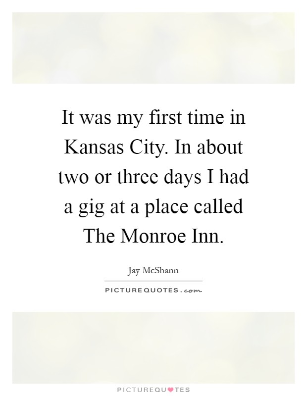 It was my first time in Kansas City. In about two or three days I had a gig at a place called The Monroe Inn Picture Quote #1