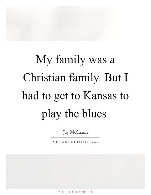 My family was a Christian family. But I had to get to Kansas to play the blues Picture Quote #1