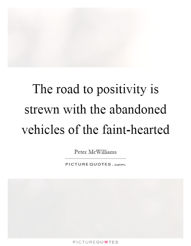 The road to positivity is strewn with the abandoned vehicles of the faint-hearted Picture Quote #1